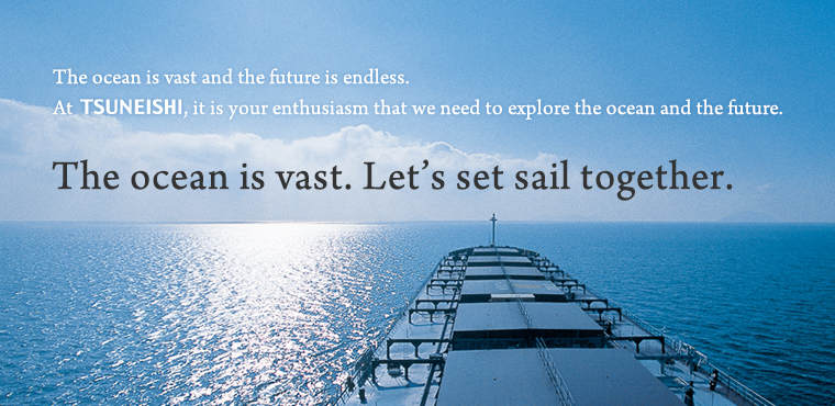 The ocean is vast. Let's set sail together.: The ocean is vast and the future is endless. At Tsuneishi, it is your enthusiasm that we need to explore the ocean and the future.